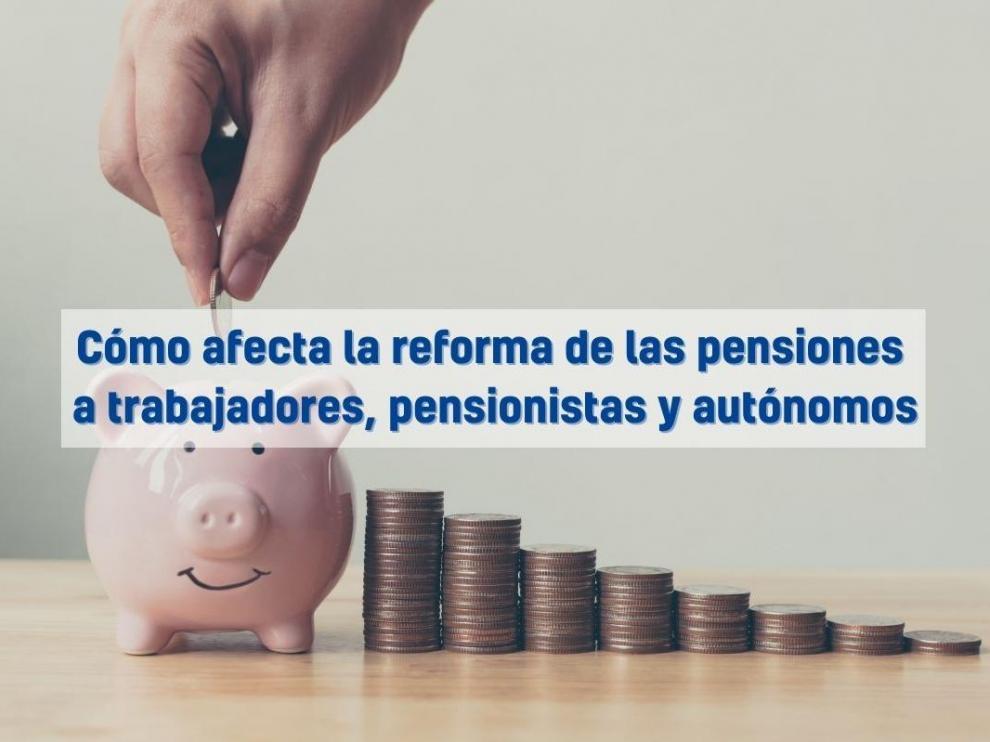 Cómo afecta la reforma de las pensiones  a trabajadores, pensionistas y autónomos